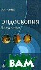 Эндоскопия. Взг ляд изнутри А.  А. Анищук В пос обии представле на наиболее пол ная информация  об эндоскопии к ак уникальном и  единственном в  своем роде, по