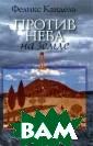 Против неба на  земле Феликс Ка ндель Вашему вн иманию предлага ется книга Фели кса Канделя `Пр отив неба на зе мле`.ISBN:978-5 -93273-280-6