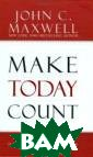 Make Today Coun t: The Secret o f Your Success  Is Determined b y Your Daily Ag enda John C. Ma xwell Drawing f rom the text of  the Business W eek bestseller