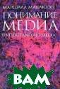Понимание Медиа  Маршалл Маклюэ н В рамках прил ожения к большо й серии `Публик ации ЦФС`, по м ногочисленным п росьбам читател ей - ученых-общ ествоведов, сту