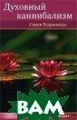 Духовный канниб ализм Свами Руд рананда В этой  уникальной и ре дкой книге Рудр ананда рассматр ивает основную  потребность к д уховному росту  и значение той