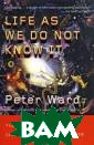 Life as We Do N ot Know It: The  NASA Search fo r (and Synthesi s of) Alien Lif e Peter Ward Wi th his signatur e blend of eloq uence, humor, a nd learned insi