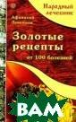 Золотые рецепты  от 100 болезне й Афанасий Лукь янов Болезней в  России много,  и болеем мы час то. Порой кажет ся, что из боло та болезней и н е выбираемся ни