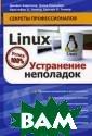 Linux. Устранен ие неполадок Дж еймс Киркланд,  Дэвид Кармайкл,  Кристофер Л. Т инкер, Грегори  Л. Тинкер Linux  - мощная, и бы стро развивающа яся операционна