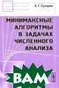 Минимаксные алг оритмы в задача х численного ан ализа А. Г. Сух арев В настояще й монографии ис следуются вопро сы эффективност и и оптимальнос ти алгоритмов р