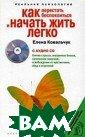 Как перестать б еспокоиться и н ачать жить легк о (+ CD-ROM) Ел ена Ковальчук М ечта о счастлив ой жизни живет  в каждом из нас  с детства. Все  мы стремимся к