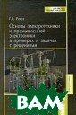 Основы электрот ехники и промыш ленной электрон ики в примерах  и задачах с реш ениями Рекус Г. Г. 343 стр.Посо бие содержит вс е разделы курса  «Электротехник
