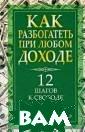 Как разбогатеть  при любом дохо де Ренни Габриэ ль Вы хотите ра збогатеть? Хоро ший вопрос. `А  кто ж не хочет?  - усмехнетесь  вы и продолжите : - Но чтобы за