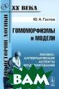 Гомоморфизмы и  модели. Логико- алгебраические  аспекты моделир ования Ю. А. Га стев Настоящая  книга посвящена  проблемам логи ки, семиотики,  методологии нау