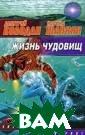 Жизнь чудовищ Д митрий Колодан,  Карина Шаинян  Эта книга - опа сное и увлекате льное путешеств ие в невероятны й мир, населенн ый гигантскими  кальмарами и чу