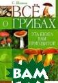 Все о грибах. Э та книга вам пр игодится! С. Ша нина Из этой кн иги вы узнаете:  Общие сведения  о грибах; Когд а и где собират ь грибы; Какие  бывают грибы; Ч