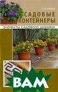 Садовые контейн еры О. П. Юрина  Какими бы ни б ыли размеры ваш его участка и ф инансовые возмо жности, с помощ ью декоративных  контейнеров вы  можете достойн