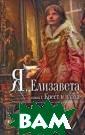 Я, Елизавета. В  2 книгах. Книг а 1. Крест и пл аха Майлз Р. Ге нрих VIII, отец  Елизаветы, каз нил ее мать по  обвинению в суп ружеской измене  и отрекся от д