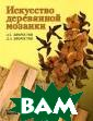 Искусство дерев янной мозаики А . С. Хворостов,  Д. А. Хворосто в Когда зрители  видят готовые  деревянные набо ры, у них невол ьно возникает в опрос: `Как же