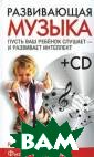 Развивающая муз ыка (+ CD) Фили п Шеппард Автор ы открывают сек рет влияния муз ыки на развитие  у ребенка инте ллекта, памяти,  математических  способностей,