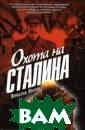 Охота на Сталин а Вячеслав Хват ов Что за могущ ественная орган изация стоит за  несколькими не удавшимися поку шениями на Стал ина? Кто эти лю ди? И что будет