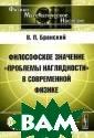 Философское зна чение `проблемы  наглядности` в  современной фи зике В. П. Бран ский Монография  посвящена одно му из актуальны х философских в опросов совреме