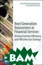 Next Generation  Datacenters in  Financial Serv ices: Driving E xtreme Efficien cy and Effectiv e Cost Savings  (Complete Techn ology Guides fo r Financial Ser