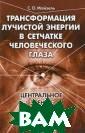 Трансформация л учистой энергии  в сетчатке чел овеческого глаз а. Центральное  зрение С. О. Ма йзель В настоящ ей книге обобще ны исследования , проводившиеся