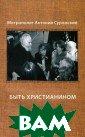 Быть христианин ом Митрополит А нтоний Сурожски й Цикл бесед, н аговоренных вла дыкой Антонием  в 1995 году спе циально для ауд итории в России , дополнен докл