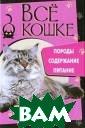 Все о кошке. По роды, содержани е, питание Е. Н иколаева Истори я кошек, вопрос ы, связанные со  здоровьем, как  кошка с нами о бщается и что о на хочет нам ск