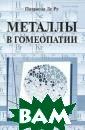 Металлы в гомео патии Патрисия  Ле Ру Книга явл яется продолжен ием двух первых  работ автора,  посвященных сем ейству лак и ки слотам в гомеоп атии. В работе