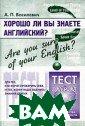 Хорошо ли Вы зн аете английский ? / Are You Sur e of Your Engli sh? Тесты для т ех, кто хочет п роверить себя,  и тех, кому над о оценить знани я других А. П.