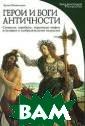 Герои и боги ан тичности Лучия  Импеллузо Иллюс трированная энц иклопедия
