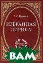А. С. Пушкин. И збранная лирика  А. С. Пушкин В  книгу вошли ли рические произв едения А.С.Пушк ина. Стихотворе ния расположены  в хронологичес ком порядке, ох
