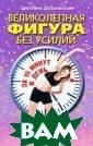 Великолепная фи гура без усилий  за 15 минут в  день Светлана Д убровская Кажды й человек хочет  иметь привлека тельную стройну ю фигуру. К сож алению, напряже