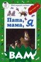 Папа, мама, я Л . Жукова Книга  откроет тайны с емейной жизни п тиц, рыб, звере й. Мы узнаем, ч ему учат их род ители, как дете ныши спасаются,  если им грозит