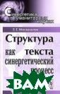 Структура текст а как синергети ческий процесс  Г. Г. Москальчу к В настоящей м онографии иссле дуются процессы  структурной ор ганизации и сам оорганизации те