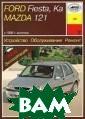 Ford Fiesta, Ka , Mаzda 121 с 1 996 г. выпуска.  Устройство, об служивание, рем онт, эксплуатац ия Б. У. Звонар евский Руководс тво составлено  на основе опыта