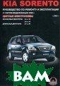 Kia Sorento с 2 003 г. выпуска.  Бензиновые дви гатели: 3.3, 3. 8 л. Дизельные  двигатели: 2.5.  Руководство по  ремонту и эксп луатации. Цветн ые электросхемы