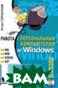 Работа с персон альным компьюте ром и Windows ( + CD-ROM) Игорь  Горшунов Книга  посвящена осно вам работы с пе рсональным комп ьютером, и позв оляет быстро ос