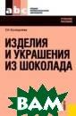 Изделия и украш ения из шоколад а С. Н. Кузнеде лева 224 стр. Д аны строение и  состав, характе ристика, первич ная обработка к акао-бобов, опи саны продукты п