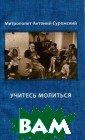 Учитесь молитьс я Митрополит Ан тоний Сурожский  Книга `Учитесь  молиться` впер вые была издана  на русском язы ке в 1999 году.  В Англии она д авно стала клас