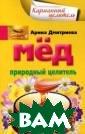 Мед. Природный  целитель Арина  Дмитриева В это й книге вы смож ете найти множе ство интересных  сведений из ис тории развития  пчеловодства, п олучить информа