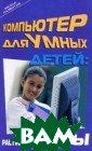 Компьютер для у мных детей. Рас тим таланты И.  Ю. Анохина Эта  книга станет на стольной для ва шего ребенка на  несколько лет.  Начиная с прос тейших программ