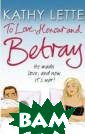 To Love, Honour  And Betray: He  made love and  now it`s war! K athy Lette Anot her brilliantly  funny new work  from the Queen  of the Quip; t he author of th