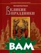 Великие праздни ки Протоиерей Б орис Балашов Из учать основы хр истианского вер оучения помогаю т иконы великих  праздников, в  особенности дву надесятых и Пас