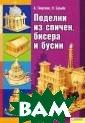 Поделки из спич ек, бисера и бу син Георгиев А. , Бульба Н. 112  стр. ISBN:978- 5-9910-1098-6