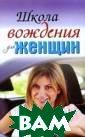 Школа вождения  для женщин Евге ния Шацкая, Ека терина Милицкая  Эта книга силь но отличается о т традиционных  пособий для вод ителей. Во-перв ых, ее написала