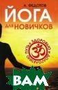 Йога для новичк ов. Путь к здор овью и долголет ию А. Федотов Р егулярная практ ика йоги позвол ит вывести ваш  организм на нов ый уровень, на  котором он смож