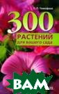 300 растений дл я вашего сада С . П. Тимофеев Ч еловеку, занима ющемуся ландшаф тным дизайном д аже на любитель ском уровне, не достаточно обла дать художестве