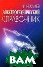 Электротехничес кий справочник  И. И. Алиев Изл ожены основные  понятия и закон ы электротехник и, уравнения и  формулы для рас чета электричес ких цепей, прив