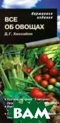 Все об овощах Д . Г. Хессайон К раткие сведения  об овощных кул ьтурах и о том,  как их выращив ать. Книгой мож но пользоваться  во время работ ы на участке. С