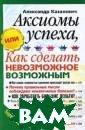 Аксиомы успеха,  или Как сделат ь невозможное в озможным Алекса ндр Казакевич В  этой книге авт ор рассуждает о  смелости и реш ительности, муд рости и оптимиз