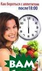 Как бороться с  аппетитом после  18:00 С. О. Ер макова Для того  чтобы похудеть , вовсе не обяз ательно идти на  лишения и жерт вы. Существуют  прекрасно зарек