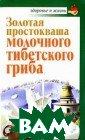 Золотая просток ваша молочного  тибетского гриб а Владимир Агаф онов 64 стр.<p> Хотите знать, ч ем поддерживают  здоровье Билл  Гейтс, Мадонна,  Ричард Гир и М